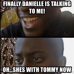 disappointed black guy - finally danielle is talking to me! oh,,,shes with tommy now