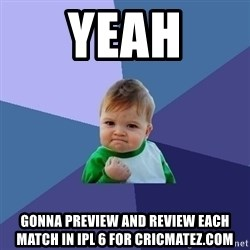 Success Kid - yeah gonna preview and review each match in ipl 6 for cricmatez.com