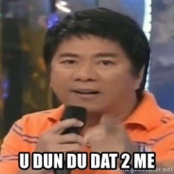 willie revillame you dont do that to me -  u dun du dat 2 me