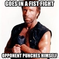 Chuck Norris  - goes in a fist fight opponent punches himself