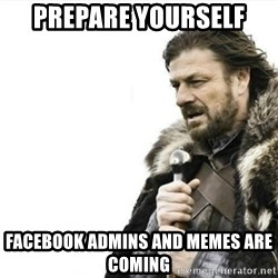 Prepare yourself - prepare yourself facebook admins and memes are coming