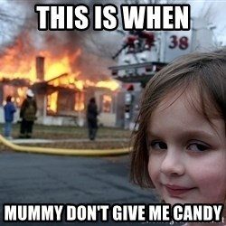 Disaster Girl - this is when  mummy don't give me candy