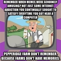 Pepperidge Farm Remembers FG - remember when memes were genuinely amusing? Not just some internet addiction you continually sought to satisfy everytime you got near a computer Pepperidge farm don't remember, because farms don't have memories.
