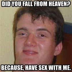 10guy - Did you fall from heaven? Because, have sex with me.