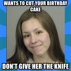 Jodi arias meme  - wants to cut your birthday cake don't give her the knife