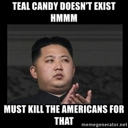 Kim Jong-hungry - TEAL CANDY DOESN'T EXIST HMMM MUST KILL THE AMERICANS FOR THAT