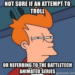 Futurama Fry - Not sure if an attempt to troll Or referring to the battletech animated series