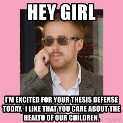 Hey Girl - Hey Girl I'm Excited for your thesis defense today.  I like that you care about the health of our children.