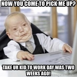 Working Babby - now you come to pick me up? take ur kid to work day was two weeks ago!