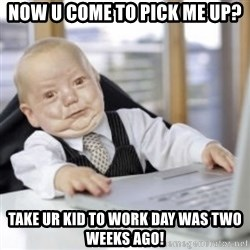 Working Babby - Now u come to pick me up? Take ur kid to work day was two weeks ago!