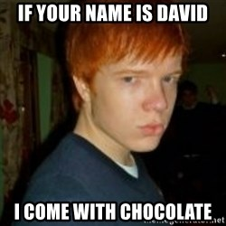 Flame_haired_Poser - If your name is David I come with chocolate