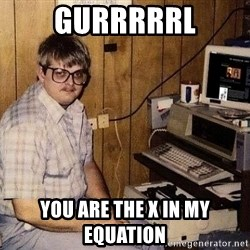 Nerd - gurrrrrl you are the x in my equation