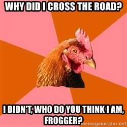 Anti Joke Chicken - Why did i cross the road? I didn't, who do you think i am, frogger?