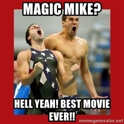 Ecstatic Michael Phelps - Magic mike? hell yeah! best movie ever!!