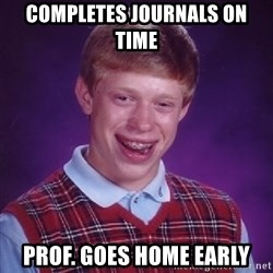 Bad Luck Brian - Completes journals on time prof. goes home early