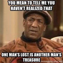 Confused Bill Cosby  - You mean to tell me you haven't realized ThAt  One man's lOst is another man's Treasure