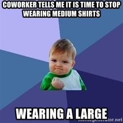 Success Kid - Coworker tells me it is time to stop wearing medium shirts wearing a large