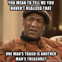 Confused Bill Cosby  - You mean to tell me you haveN'T realized that  One man's trash is another man's treasure?