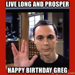 Dr. Sheldon Cooper - LIVE LONG AND PROSPER HAPPY BIRTHDAY GREG