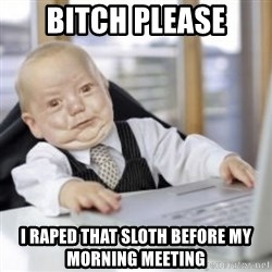 Working Babby - bitch please i raped that sloth before my morning meeting