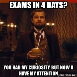 you had my curiosity dicaprio - exams in 4 days? you had my curiosity, but now u have my attention