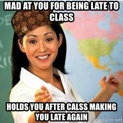 Scumbag Teacher Meme - Mad at you for being late to class Holds you after calss making you late again