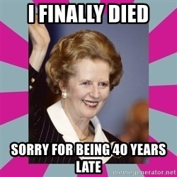 Margaret Thatcher - I FINALLY DIED SORRY FOR BEING 40 YEARS LATE