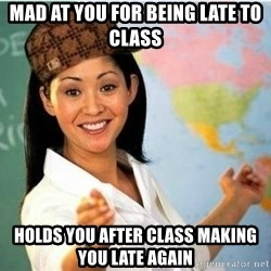 Scumbag Teacher Meme - Mad at you for being late to clAss Holds you after class making you late again