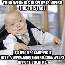Working Babby - your webkids display is weird like this face It's IE10 Upgrade. Fix it http://www.minutemenu.com/web/supportie10.html: