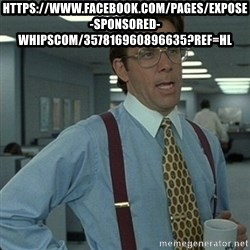 Yeah that'd be great... - https://www.facebook.com/pages/Expose-Sponsored-Whipscom/357816960896635?ref=hl