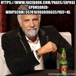 The Most Interesting Man In The World - https://www.facebook.com/pages/Expose-Sponsored-Whipscom/357816960896635?ref=hl