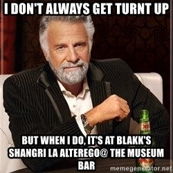 The Most Interesting Man In The World - I DON'T ALWAYS GET TURNT UP BUT WHEN I DO, IT'S AT BLAKK'S  SHANGRI LA ALTEREGO@ THE MUSEUM BAR
