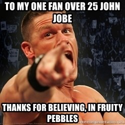 John Cena Smack Down - To my one fan over 25 john jobe thanks for believing, in fruity pebbles