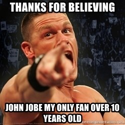 John Cena Smack Down - Thanks for BELIEVING john jobe my only fan over 10 years old