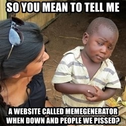 Skeptical 3rd World Kid - so you mean to tell me a website called memegenerator when down and people we pissed?