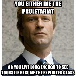 Harvey Dent - You Either die the proletariat  or you live long enough to see yourself become the exploiter class