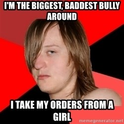 Bad Attitude Teen - I'm the biggest, baddest bully around I take my orders from a girl