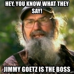 Duck Dynasty - Uncle Si  - Hey, you know what they say! Jimmy goeTz is the bOss