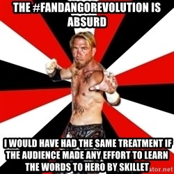 Generic Indy Wrestler - The #fandangorevolution is absurd  I would have had the same treatment if the audience made any effort to learn the words to Hero by Skillet