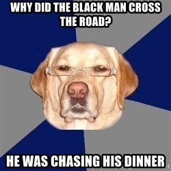 Racist Dog - why did the black man cross the road? he was chasing his dinner