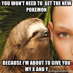 The Rape Sloth - You won't need to  get the new pokemon because I'm about to give you my x and y