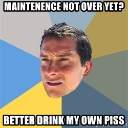 Bear Grylls - Maintenence not over yet? better drink my own piss