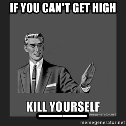 kill yourself guy - If you can't get high __