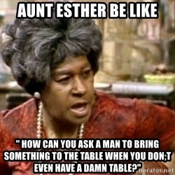 "Aunt Esther - Aunt Esther be Like "" How can You Ask A man to bring something to the table when you don;t even have A damn Table?"""