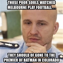 riepottelujuttu - Those poor souls watched Melbourne play football. . . they should of gone to the premier of batman in Colorado