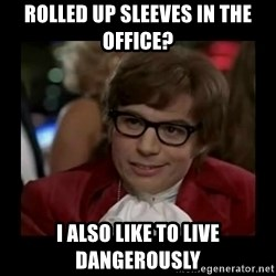 Dangerously Austin Powers - rolled up sleeves in the office? I also like to live dangerously