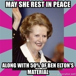 Margaret Thatcher - may she rest in peace along with 50% of ben elton's material