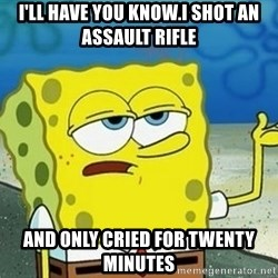 Spongebob I'll have you know meme - i'll have you know.I SHOT AN ASSAULT RIFLE  and only cried for twenty minutes
