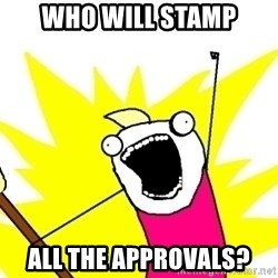 X ALL THE THINGS - who will stamp all the approvals?