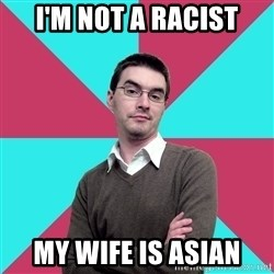 Privilege Denying Dude - I'm not a racist my wife is asian